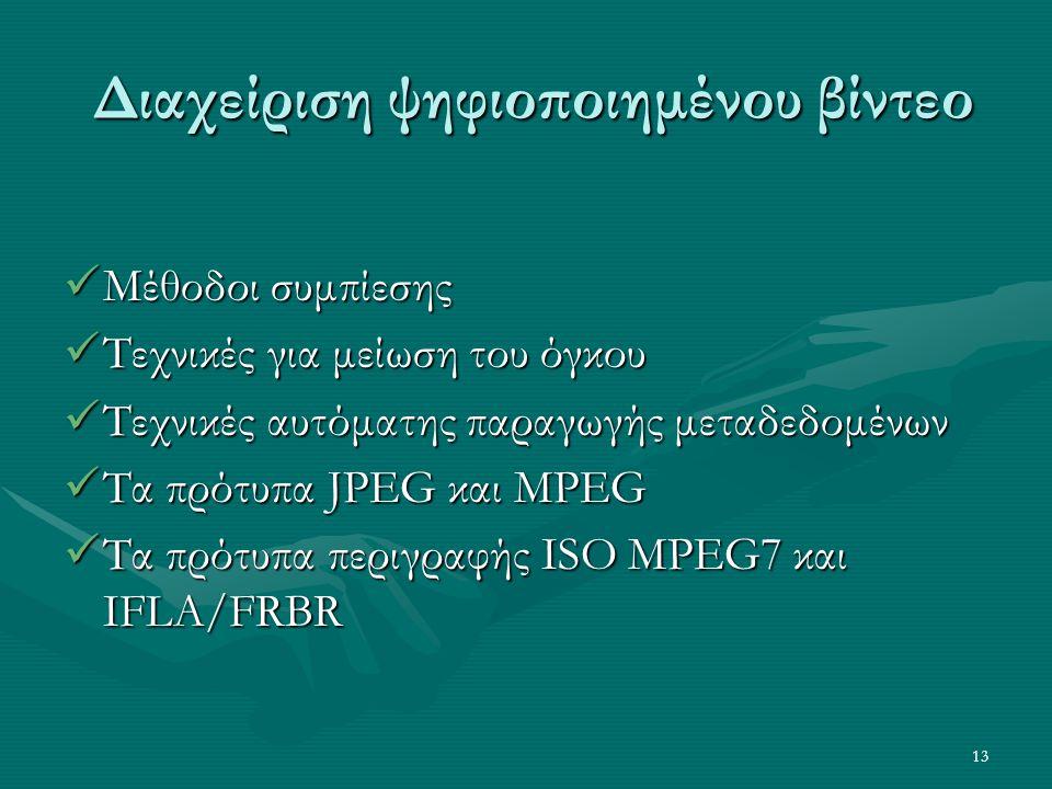 13 Διαχείριση ψηφιοποιημένου βίντεο Διαχείριση ψηφιοποιημένου βίντεο  Μέθοδοι συμπίεσης  Τεχνικές για μείωση του όγκου  Τεχνικές αυτόματης παραγωγής μεταδεδομένων  Τα πρότυπα JPEG και MPEG  Τα πρότυπα περιγραφής ISO MPEG7 και IFLA/FRBR