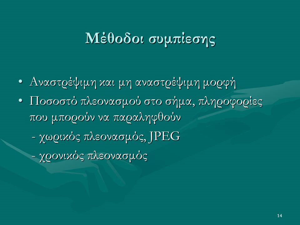 14 Μέθοδοι συμπίεσης •Αναστρέψιμη και μη αναστρέψιμη μορφή •Ποσοστό πλεονασμού στο σήμα, πληροφορίες που μπορούν να παραληφθούν - χωρικός πλεονασμός, JPEG - χωρικός πλεονασμός, JPEG - χρονικός πλεονασμός - χρονικός πλεονασμός
