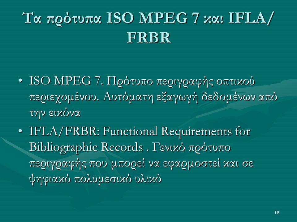 18 Τα πρότυπα ISO MPEG 7 και IFLA/ FRBR •ISO MPEG 7.