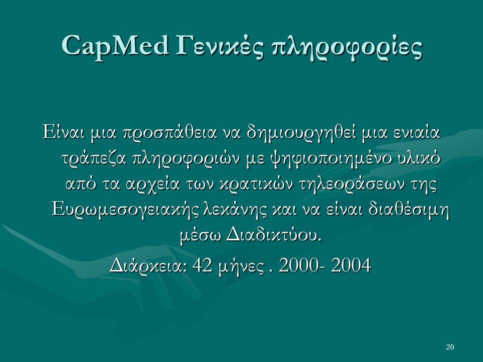 20 CapMed Γενικές πληροφορίες Είναι μια προσπάθεια να δημιουργηθεί μια ενιαία τράπεζα πληροφοριών με ψηφιοποιημένο υλικό από τα αρχεία των κρατικών τηλεοράσεων της Ευρωμεσογειακής λεκάνης και να είναι διαθέσιμη μέσω Διαδικτύου.