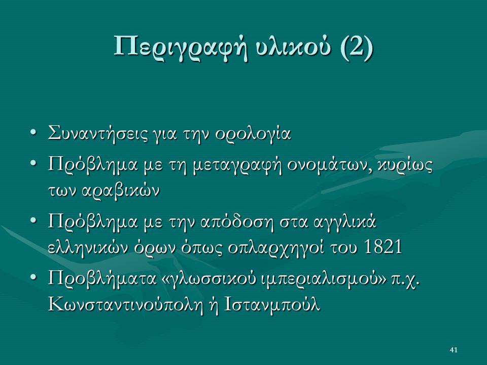 41 Περιγραφή υλικού (2) •Συναντήσεις για την ορολογία •Πρόβλημα με τη μεταγραφή ονομάτων, κυρίως των αραβικών •Πρόβλημα με την απόδοση στα αγγλικά ελληνικών όρων όπως οπλαρχηγοί του 1821 •Προβλήματα «γλωσσικού ιμπεριαλισμού» π.χ.