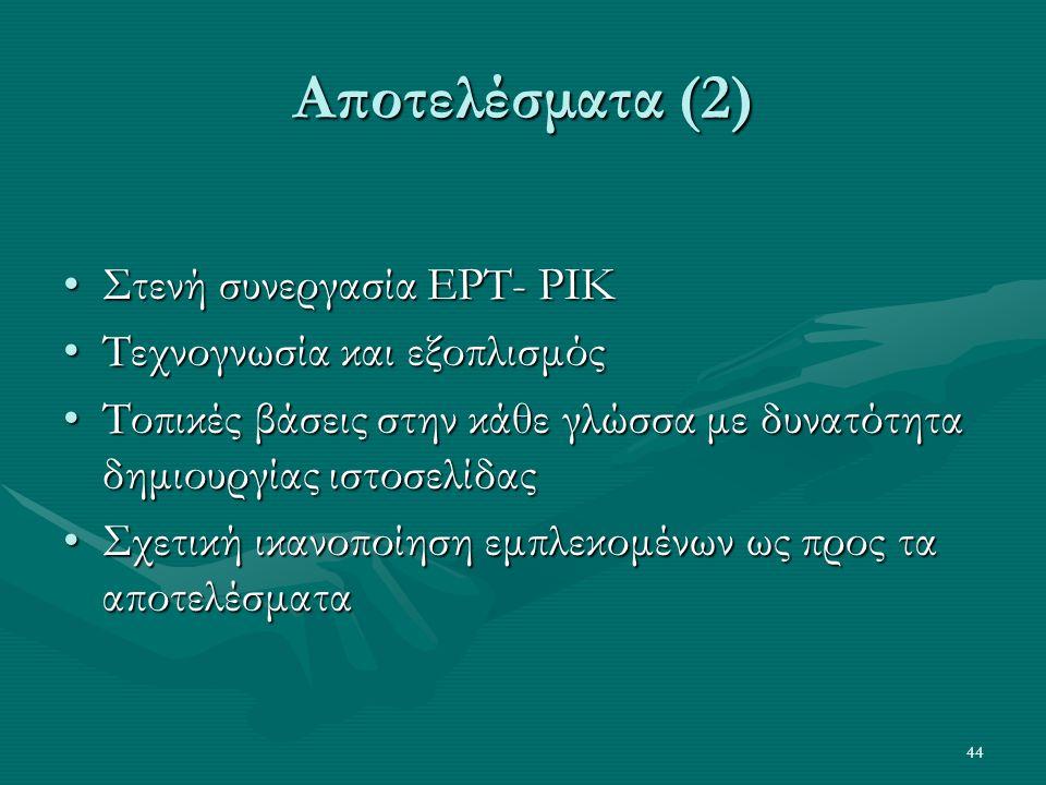 44 Αποτελέσματα (2) •Στενή συνεργασία ΕΡΤ- ΡΙΚ •Τεχνογνωσία και εξοπλισμός •Τοπικές βάσεις στην κάθε γλώσσα με δυνατότητα δημιουργίας ιστοσελίδας •Σχετική ικανοποίηση εμπλεκομένων ως προς τα αποτελέσματα