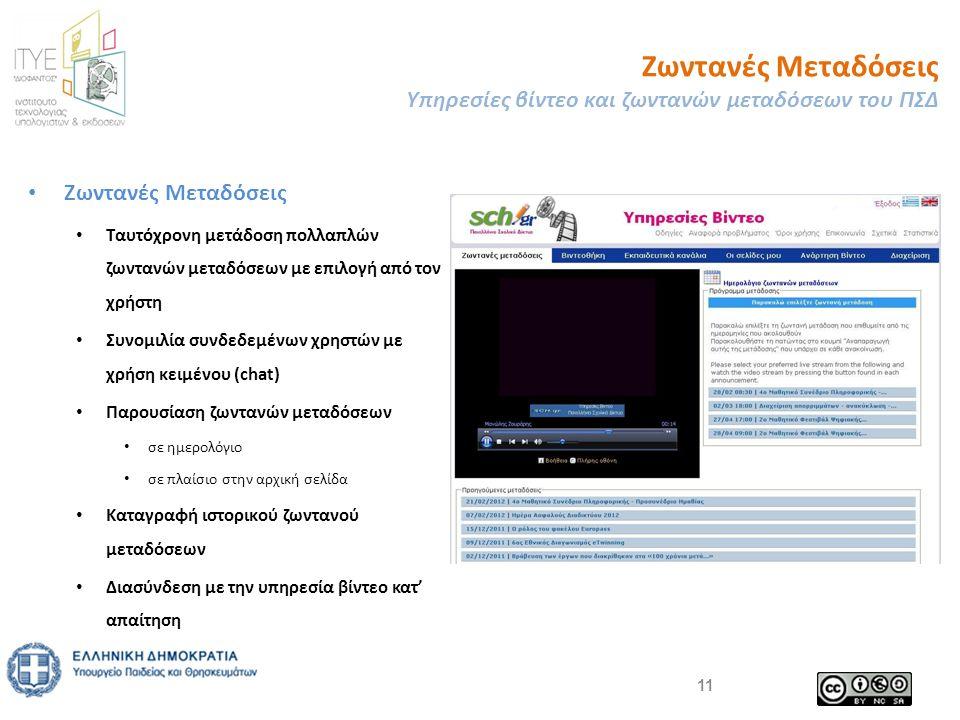 • Ζωντανές Μεταδόσεις • Ταυτόχρονη μετάδοση πολλαπλών ζωντανών μεταδόσεων με επιλογή από τον χρήστη • Συνομιλία συνδεδεμένων χρηστών με χρήση κειμένου (chat) • Παρουσίαση ζωντανών μεταδόσεων • σε ημερολόγιο • σε πλαίσιο στην αρχική σελίδα • Καταγραφή ιστορικού ζωντανού μεταδόσεων • Διασύνδεση με την υπηρεσία βίντεο κατ' απαίτηση Ζωντανές Μεταδόσεις Υπηρεσίες βίντεο και ζωντανών μεταδόσεων του ΠΣΔ 11