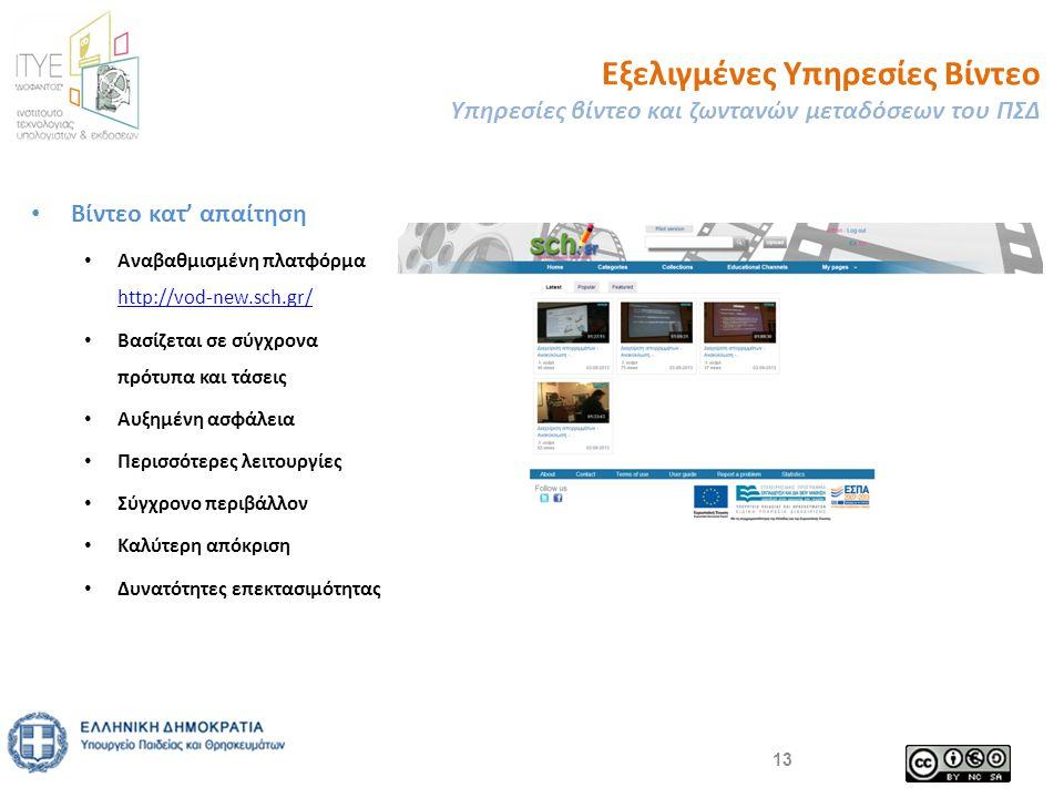 • Βίντεο κατ' απαίτηση • Αναβαθμισμένη πλατφόρμα http://vod-new.sch.gr/ http://vod-new.sch.gr/ • Βασίζεται σε σύγχρονα πρότυπα και τάσεις • Αυξημένη ασφάλεια • Περισσότερες λειτουργίες • Σύγχρονο περιβάλλον • Καλύτερη απόκριση • Δυνατότητες επεκτασιμότητας Εξελιγμένες Υπηρεσίες Βίντεο Υπηρεσίες βίντεο και ζωντανών μεταδόσεων του ΠΣΔ 13