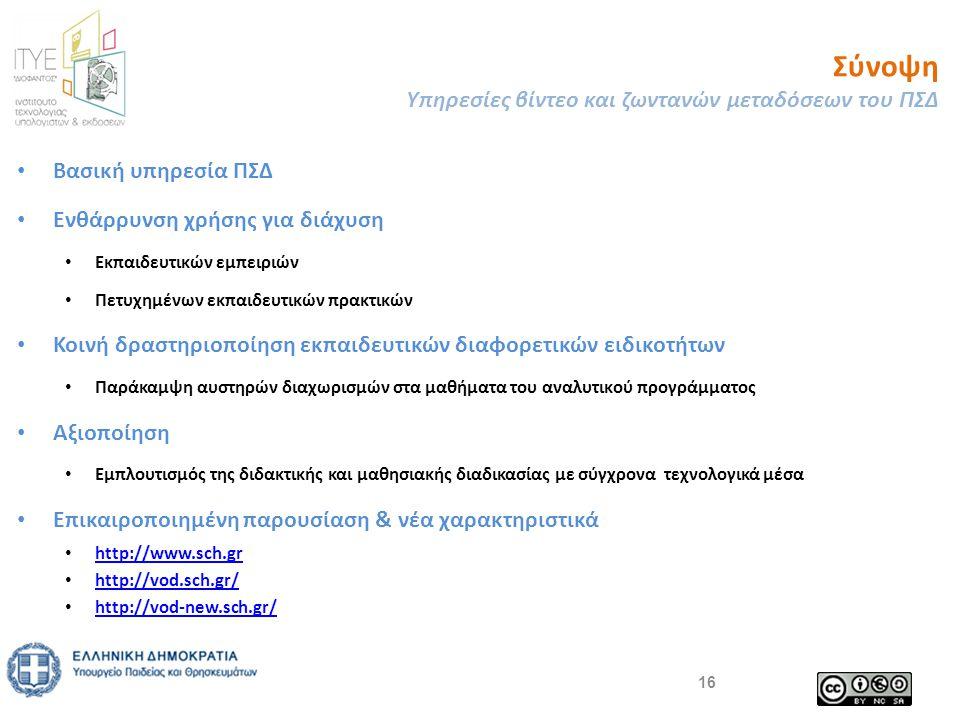 Σύνοψη Υπηρεσίες βίντεο και ζωντανών μεταδόσεων του ΠΣΔ 16 • Βασική υπηρεσία ΠΣΔ • Ενθάρρυνση χρήσης για διάχυση • Εκπαιδευτικών εμπειριών • Πετυχημένων εκπαιδευτικών πρακτικών • Κοινή δραστηριοποίηση εκπαιδευτικών διαφορετικών ειδικοτήτων • Παράκαμψη αυστηρών διαχωρισμών στα μαθήματα του αναλυτικού προγράμματος • Αξιοποίηση • Εμπλουτισμός της διδακτικής και μαθησιακής διαδικασίας με σύγχρονα τεχνολογικά μέσα • Επικαιροποιημένη παρουσίαση & νέα χαρακτηριστικά • http://www.sch.gr http://www.sch.gr • http://vod.sch.gr/ http://vod.sch.gr/ • http://vod-new.sch.gr/ http://vod-new.sch.gr/