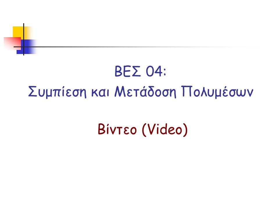 ΒΕΣ 04: Συμπίεση και Μετάδοση Πολυμέσων Βίντεο (Video)