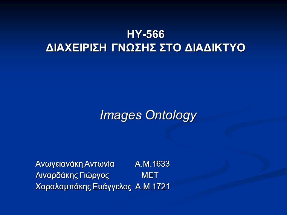 HY-566 ΔΙΑΧΕΙΡΙΣΗ ΓΝΩΣΗΣ ΣΤΟ ΔΙΑΔΙΚΤΥΟ Images Ontology Ανωγειανάκη Αντωνία Α.Μ.1633 Λιναρδάκης Γιώργος ΜΕΤ Χαραλαμπάκης Ευάγγελος Α.Μ.1721