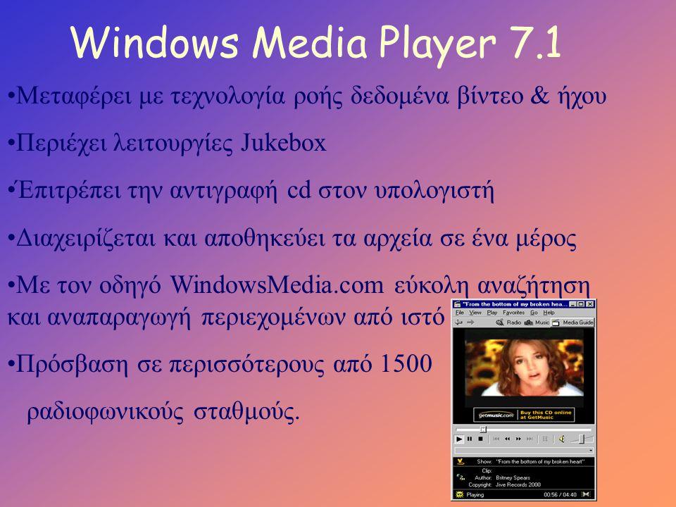 Windows Media Player 7.1 •Μεταφέρει με τεχνολογία ροής δεδομένα βίντεο & ήχου •Περιέχει λειτουργίες Jukebox •Έπιτρέπει την αντιγραφή cd στον υπολογιστή •Διαχειρίζεται και αποθηκεύει τα αρχεία σε ένα μέρος •Με τον οδηγό WindowsMedia.com εύκολη αναζήτηση και αναπαραγωγή περιεχομένων από ιστό •Πρόσβαση σε περισσότερους από 1500 ραδιοφωνικούς σταθμούς.