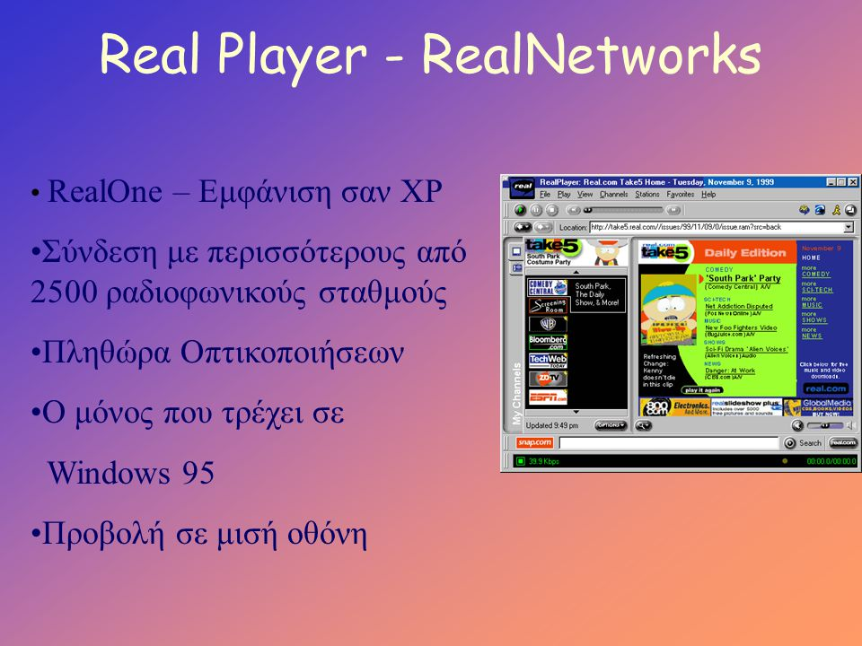 Real Player - RealNetworks • RealOne – Εμφάνιση σαν XP •Σύνδεση με περισσότερους από 2500 ραδιοφωνικούς σταθμούς •Πληθώρα Οπτικοποιήσεων •O μόνος που τρέχει σε Windows 95 •Προβολή σε μισή οθόνη