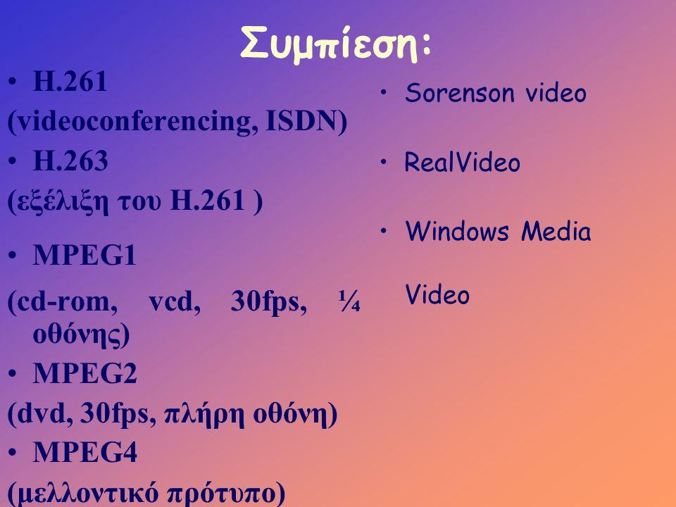 Συμπίεση: •Η.261 (videoconferencing, ISDN) •Η.263 (εξέλιξη του Η.261 ) •MPEG1 (cd-rom, vcd, 30fps, ¼ οθόνης) •MPEG2 (dvd, 30fps, πλήρη οθόνη) •MPEG4 (