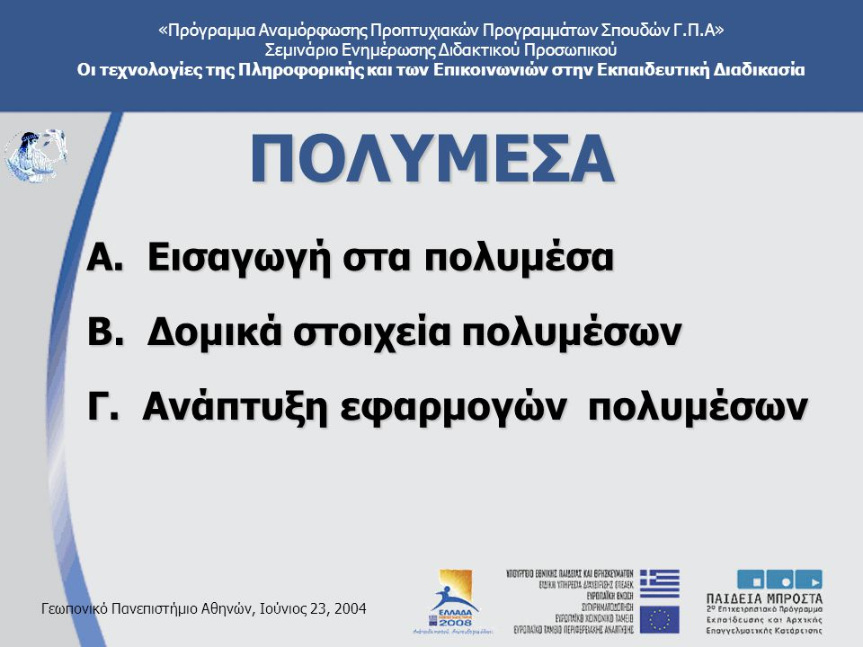 «Πρόγραμμα Αναμόρφωσης Προπτυχιακών Προγραμμάτων Σπουδών Γ.Π.Α» Σεμινάριο Ενημέρωσης Διδακτικού Προσωπικού Οι τεχνολογίες της Πληροφορικής και των Επικοινωνιών στην Εκπαιδευτική Διαδικασία Γεωπονικό Πανεπιστήμιο Αθηνών, Ιούνιος 23, 2004 ΠΟΛΥΜΕΣΑ Α.