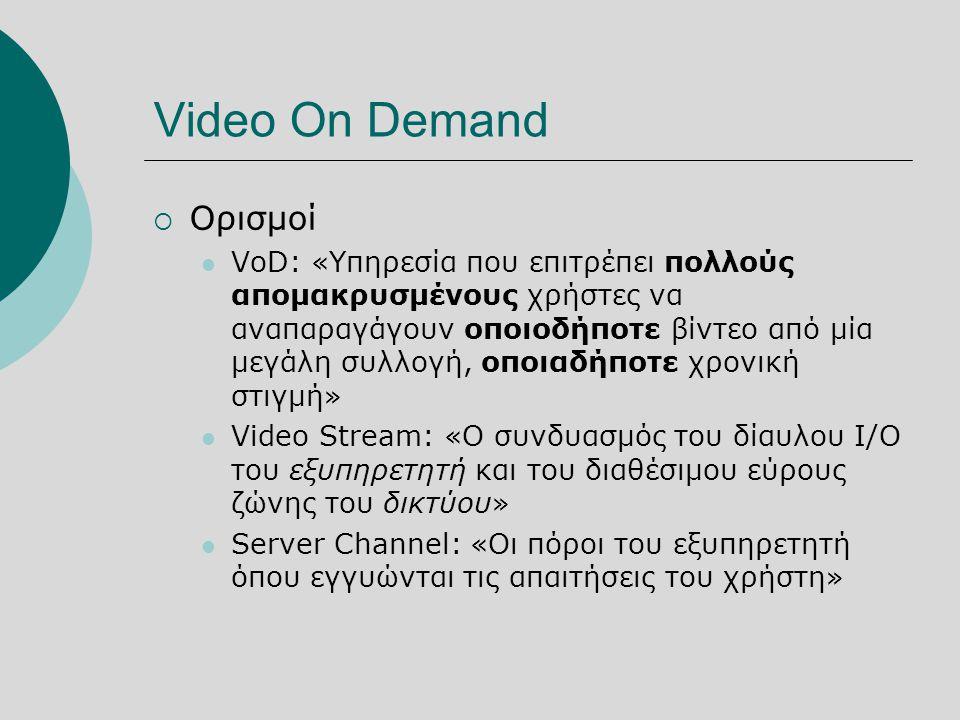 Video On Demand  Ορισμοί  VoD: «Υπηρεσία που επιτρέπει πολλούς απομακρυσμένους χρήστες να αναπαραγάγουν οποιοδήποτε βίντεο από μία μεγάλη συλλογή, οποιαδήποτε χρονική στιγμή»  Video Stream: «Ο συνδυασμός του δίαυλου I/O του εξυπηρετητή και του διαθέσιμου εύρους ζώνης του δικτύου»  Server Channel: «Οι πόροι του εξυπηρετητή όπου εγγυώνται τις απαιτήσεις του χρήστη»