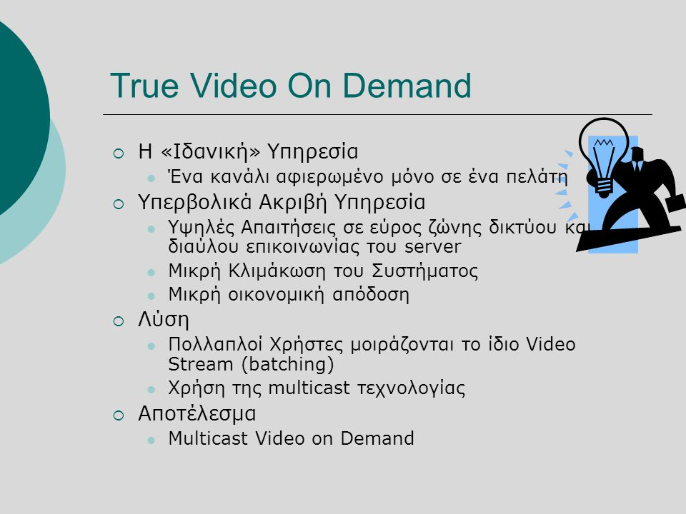 True Video On Demand  H «Ιδανική» Υπηρεσία  Ένα κανάλι αφιερωμένο μόνο σε ένα πελάτη  Υπερβολικά Ακριβή Υπηρεσία  Υψηλές Απαιτήσεις σε εύρος ζώνης δικτύου και διαύλου επικοινωνίας του server  Μικρή Κλιμάκωση του Συστήματος  Μικρή οικονομική απόδοση  Λύση  Πολλαπλοί Χρήστες μοιράζονται το ίδιο Video Stream (batching)  Χρήση της multicast τεχνολογίας  Αποτέλεσμα  Multicast Video on Demand
