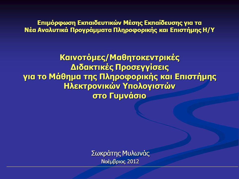 Επιμόρφωση Εκπαιδευτικών Μέσης Εκπαίδευσης για τα Νέα Αναλυτικά Προγράμματα Πληροφορικής και Επιστήμης Η/Υ Καινοτόμες/Μαθητοκεντρικές Διδακτικές Προσεγγίσεις για το Μάθημα της Πληροφορικής και Επιστήμης Ηλεκτρονικών Υπολογιστών στο Γυμνάσιο Σωκράτης Μυλωνάς Νοέμβριος 2012