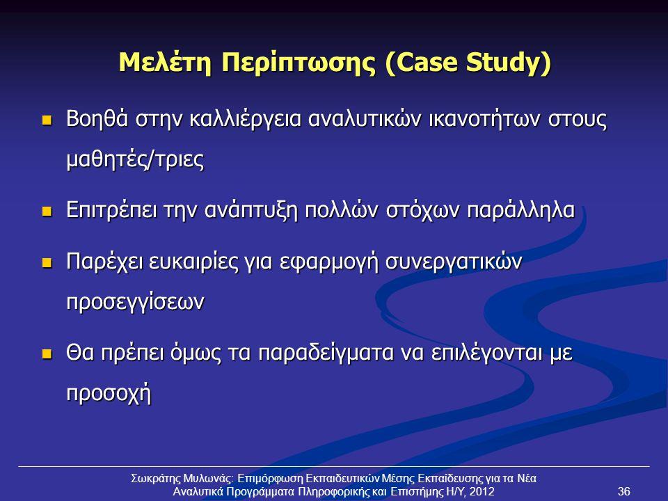 Μελέτη Περίπτωσης (Case Study)  Βοηθά στην καλλιέργεια αναλυτικών ικανοτήτων στους μαθητές/τριες  Επιτρέπει την ανάπτυξη πολλών στόχων παράλληλα  Παρέχει ευκαιρίες για εφαρμογή συνεργατικών προσεγγίσεων  Θα πρέπει όμως τα παραδείγματα να επιλέγονται με προσοχή Σωκράτης Μυλωνάς: Επιμόρφωση Εκπαιδευτικών Μέσης Εκπαίδευσης για τα Νέα Αναλυτικά Προγράμματα Πληροφορικής και Επιστήμης Η/Υ, 201236