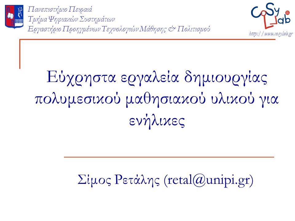 CoSy LLab…  1 post doc  2 research assistants  4 PhD candidates  3 MSc students http://cosy.ds.unipi.gr  Έμφαση στις διαδραστικές εκπαιδευτικές τεχνολογίες  Εφαρμογές σε αυθεντικά εκπαιδευτικά περιβάλλοντα  Τυπική μάθηση: πρωτοβάθμια και δευτεροβάθμια εκπαίδευση  Άτυπη μάθηση: Μη κυβερνητικές οργανώσεις  Διά Βίου Μάθηση: Κατάρτιση και Επαγγελματική Εκπαίδευση