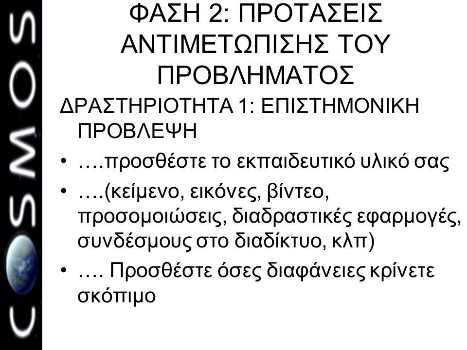 ΦΑΣΗ 2: ΠΡΟΤΑΣΕΙΣ ΑΝΤΙΜΕΤΩΠΙΣΗΣ ΤΟΥ ΠΡΟΒΛΗΜΑΤΟΣ ΔΡΑΣΤΗΡΙΟΤΗΤΑ 1: ΕΠΙΣΤΗΜΟΝΙΚΗ ΠΡΟΒΛΕΨΗ •….προσθέστε το εκπαιδευτικό υλικό σας •….(κείμενο, εικόνες, βίντεο, προσομοιώσεις, διαδραστικές εφαρμογές, συνδέσμους στο διαδίκτυο, κλπ) •….