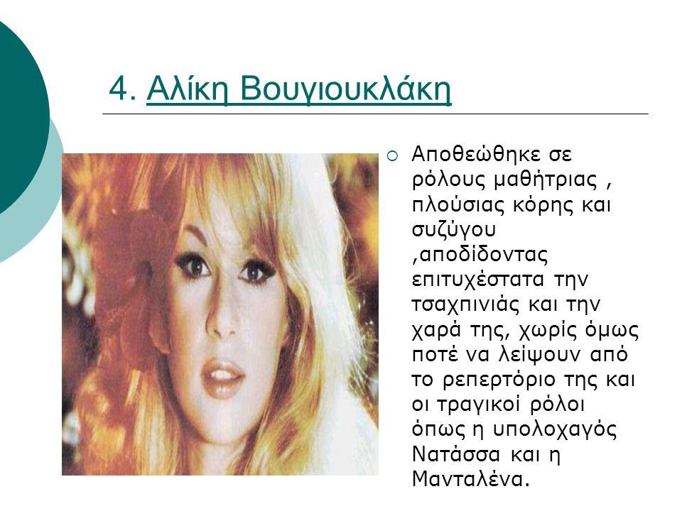 4. Αλίκη Βουγιουκλάκη  Αποθεώθηκε σε ρόλους μαθήτριας, πλούσιας κόρης και συζύγου,αποδίδοντας επιτυχέστατα την τσαχπινιάς και την χαρά της, χωρίς όμω