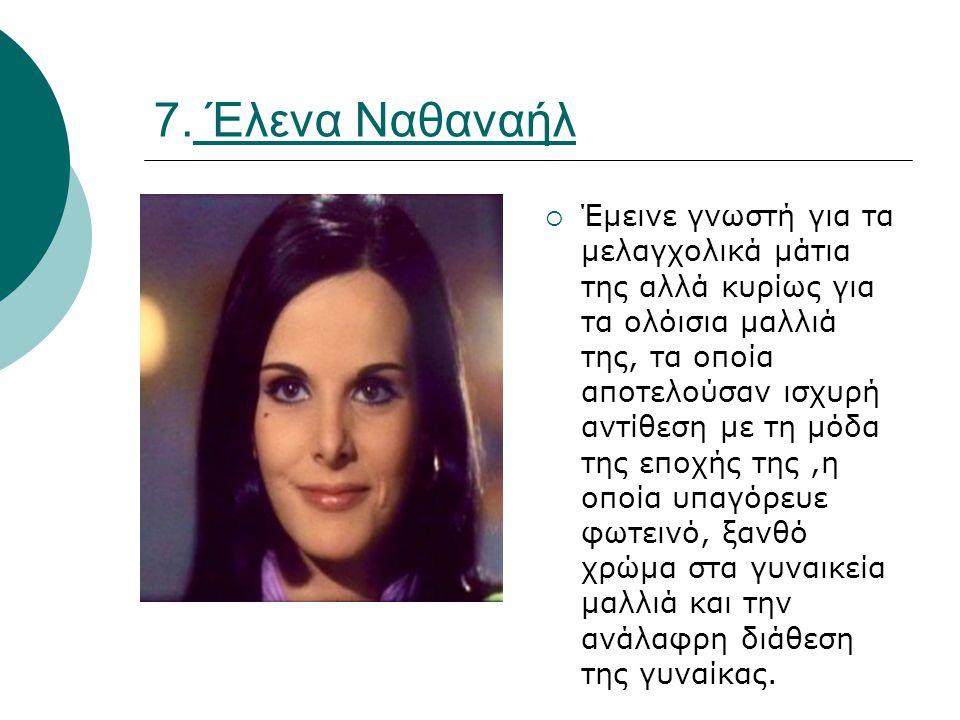 7. Έλενα Ναθαναήλ  Έμεινε γνωστή για τα μελαγχολικά μάτια της αλλά κυρίως για τα ολόισια μαλλιά της, τα οποία αποτελούσαν ισχυρή αντίθεση με τη μόδα