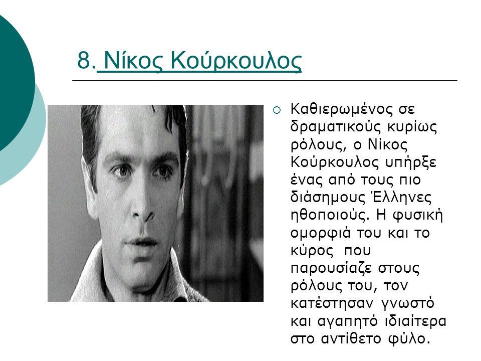 8. Νίκος Κούρκουλος  Καθιερωμένος σε δραματικούς κυρίως ρόλους, ο Νίκος Κούρκουλος υπήρξε ένας από τους πιο διάσημους Έλληνες ηθοποιούς. Η φυσική ομο