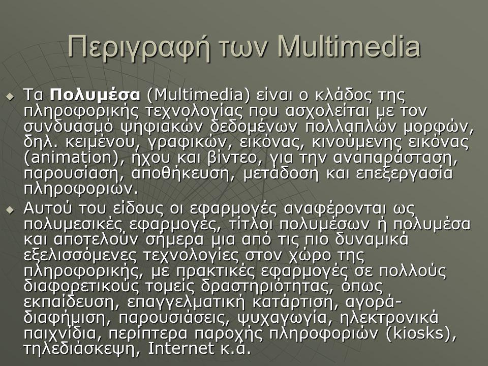 Περιγραφή των Multimedia  Τα Πολυμέσα (Multimedia) είναι ο κλάδος της πληροφορικής τεχνολογίας που ασχολείται με τον συνδυασμό ψηφιακών δεδομένων πολλαπλών μορφών, δηλ.