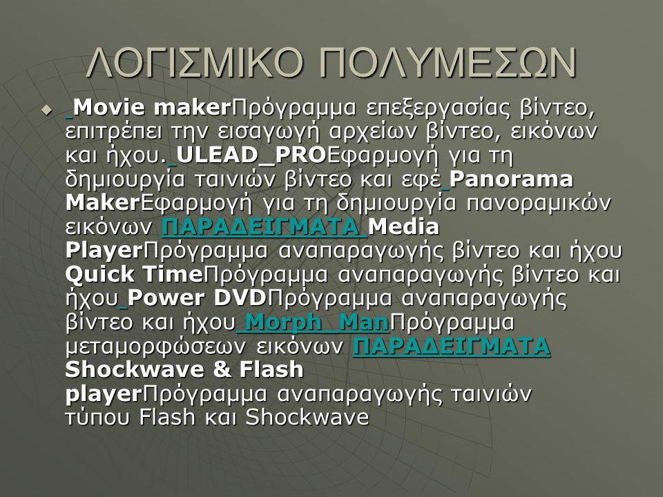ΛΟΓΙΣΜΙΚΟ ΠΟΛΥΜΕΣΩΝ  Movie makerΠρόγραμμα επεξεργασίας βίντεο, επιτρέπει την εισαγωγή αρχείων βίντεο, εικόνων και ήχου.