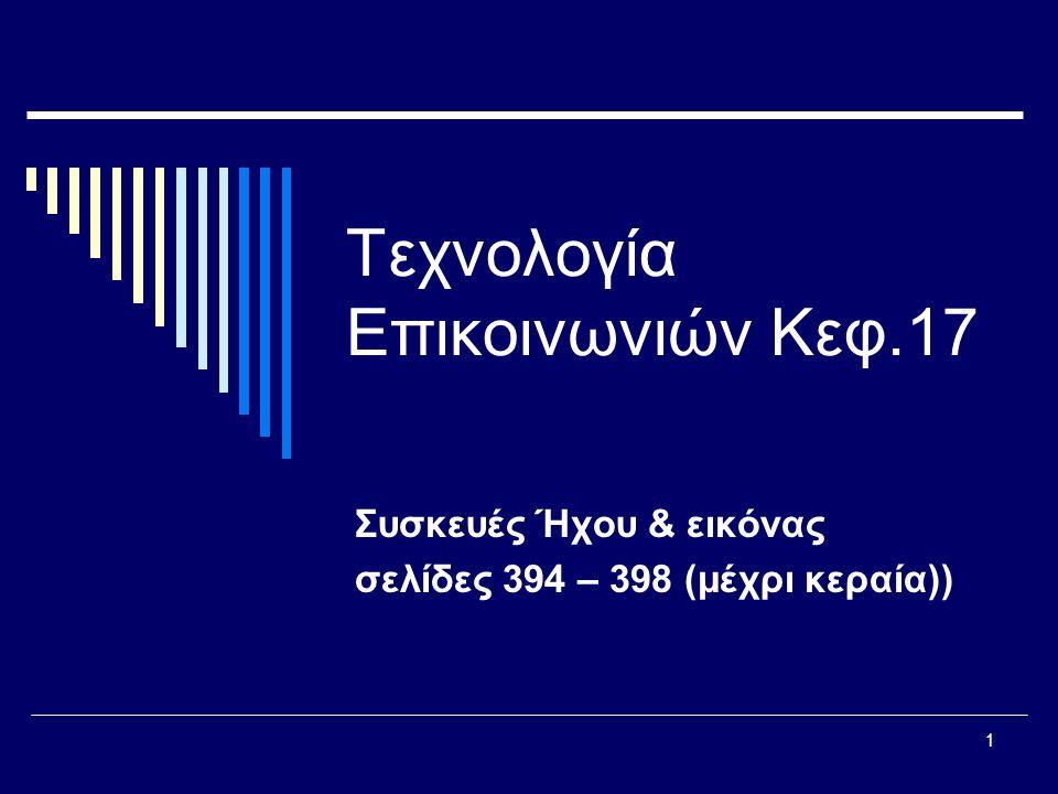 1 Τεχνολογία Επικοινωνιών Κεφ.17 Συσκευές Ήχου & εικόνας σελίδες 394 – 398 (μέχρι κεραία))
