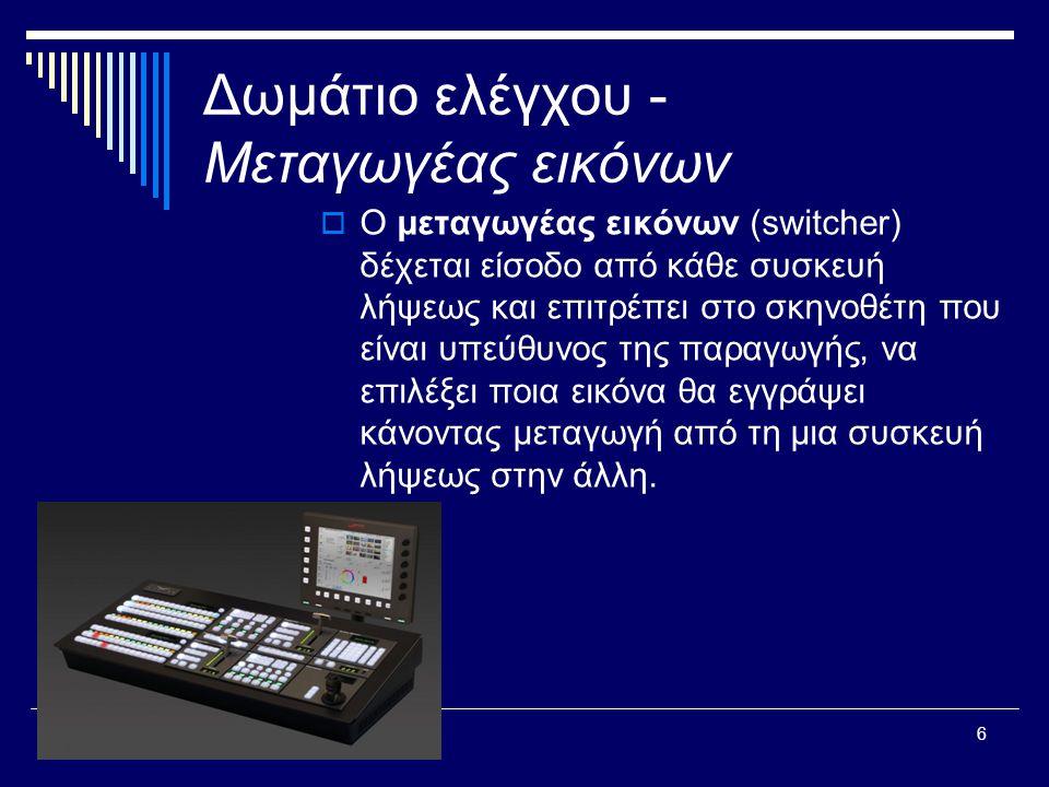 6 Δωμάτιο ελέγχου - Μεταγωγέας εικόνων  Ο μεταγωγέας εικόνων (switcher) δέχεται είσοδο από κάθε συσκευή λήψεως και επιτρέπει στο σκηνοθέτη που είναι υπεύθυνος της παραγωγής, να επιλέξει ποια εικόνα θα εγγράψει κάνοντας μεταγωγή από τη μια συσκευή λήψεως στην άλλη.