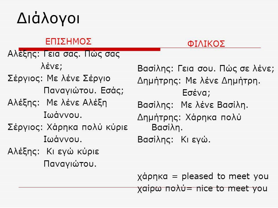 Διάλογοι ΕΠΙΣΗΜΟΣ Αλέξης: Γεια σας. Πώς σας λένε; Σέργιος: Με λένε Σέργιο Παναγιώτου. Εσάς; Αλέξης: Με λένε Αλέξη Ιωάννου. Σέργιος: Χάρηκα πολύ κύριε
