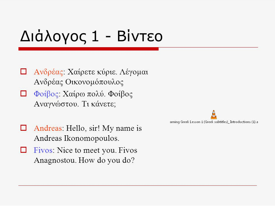 Διάλογος 1 - Βίντεο  Ανδρέας: Χαίρετε κύριε. Λέγομαι Ανδρέας Οικονομόπουλος  Φοίβος: Χαίρω πολύ. Φοίβος Αναγνώστου. Τι κάνετε;  Andreas: Hello, sir
