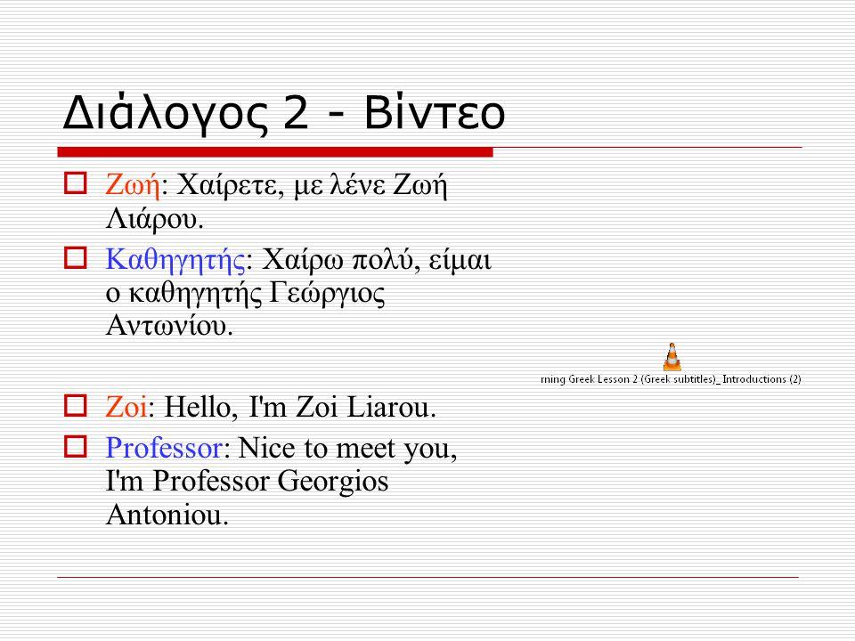 Διάλογος 2 - Βίντεο  Ζωή: Χαίρετε, με λένε Ζωή Λιάρου.  Καθηγητής: Χαίρω πολύ, είμαι ο καθηγητής Γεώργιος Αντωνίου.  Zoi: Hello, I'm Zoi Liarou. 
