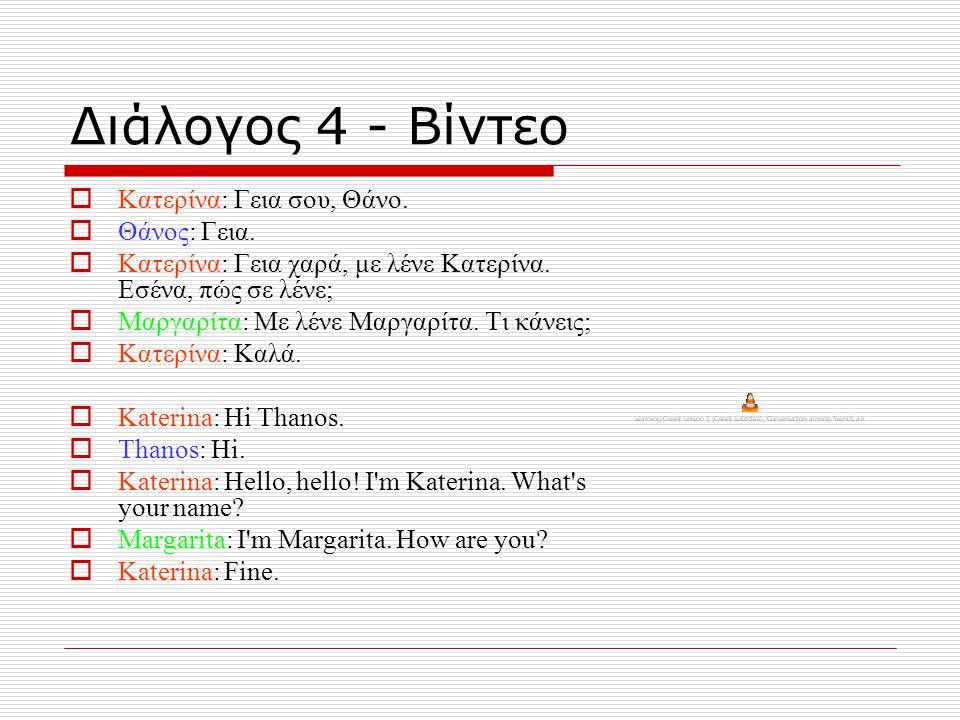 Διάλογος 4 - Βίντεο  Κατερίνα: Γεια σου, Θάνο.  Θάνος: Γεια.  Κατερίνα: Γεια χαρά, με λένε Κατερίνα. Εσένα, πώς σε λένε;  Μαργαρίτα: Με λένε Μαργα