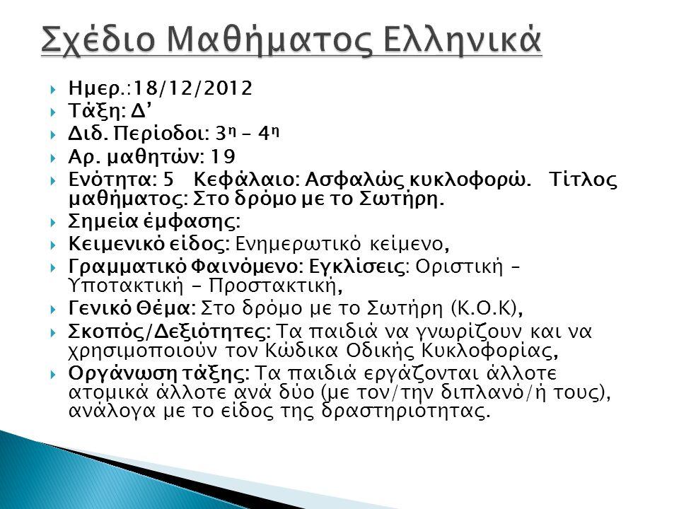  Ημερ.:18/12/2012  Τάξη: Δ'  Διδ. Περίοδοι: 3 η – 4 η  Αρ. μαθητών: 19  Ενότητα: 5 Κεφάλαιο: Ασφαλώς κυκλοφορώ. Τίτλος μαθήματος: Στο δρόμο με το