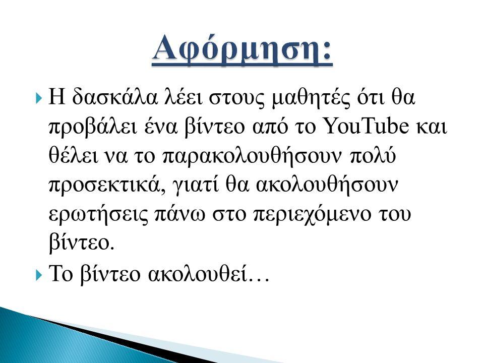  Η δασκάλα λέει στους μαθητές ότι θα προβάλει ένα βίντεο από το YouTube και θέλει να το παρακολουθήσουν πολύ προσεκτικά, γιατί θα ακολουθήσουν ερωτήσ