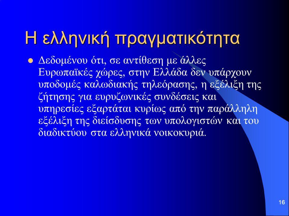 16 Η ελληνική πραγματικότητα  Δεδομένου ότι, σε αντίθεση με άλλες Ευρωπαϊκές χώρες, στην Ελλάδα δεν υπάρχουν υποδομές καλωδιακής τηλεόρασης, η εξέλιξ