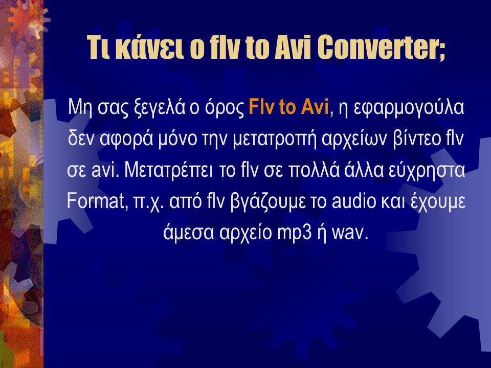 Τι κάνει ο flv to Avi Converter; Μη σας ξεγελά ο όρος Flv to Avi, η εφαρμογούλα δεν αφορά μόνο την μετατροπή αρχείων βίντεο flv σε avi.