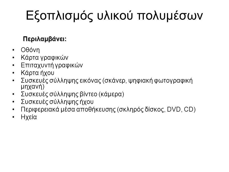 Εξοπλισμός υλικού πολυμέσων •Οθόνη •Κάρτα γραφικών •Επιταχυντή γραφικών •Κάρτα ήχου •Συσκευές σύλληψης εικόνας (σκάνερ, ψηφιακή φωτογραφική μηχανή) •Συσκευές σύλληψης βίντεο (κάμερα) •Συσκευές σύλληψης ήχου •Περιφερειακά μέσα αποθήκευσης (σκληρός δίσκος, DVD, CD) •Ηχεία Περιλαμβάνει: