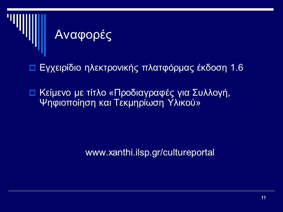 11 Αναφορές  Εγχειρίδιο ηλεκτρονικής πλατφόρμας έκδοση 1.6  Κείμενο με τίτλο «Προδιαγραφές για Συλλογή, Ψηφιοποίηση και Τεκμηρίωση Υλικού» www.xanthi.ilsp.gr/cultureportal
