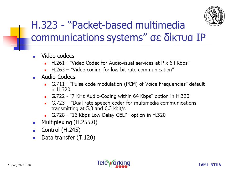 Σύρος, 26-05-00 IVML-NTUA H.323 - Packet-based multimedia communications systems σε δίκτυα IP  Video codecs  H.261 - Video Codec for Audiovisual services at P x 64 Kbps  H.263 – Video coding for low bit rate communication  Audio Codecs  G.711 - Pulse code modulation (PCM) of Voice Frequencies default in H.320  G.722 - 7 KHz Audio-Coding within 64 Kbps option in H.320  G.723 – Dual rate speech coder for multimedia communications transmitting at 5.3 and 6.3 kbit/s  G.728 - 16 Kbps Low Delay CELP option in H.320  Multiplexing (H.255.0)  Control (H.245)  Data transfer (T.120)