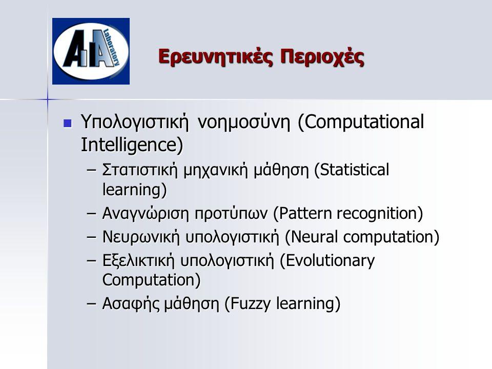 Ερευνητικές Περιοχές  Υπολογιστική νοημοσύνη (Computational Intelligence) –Στατιστική μηχανική μάθηση (Statistical learning) –Αναγνώριση προτύπων (Pattern recognition) –Νευρωνική υπολογιστική (Neural computation) –Εξελικτική υπολογιστική (Evolutionary Computation) –Ασαφής μάθηση (Fuzzy learning)