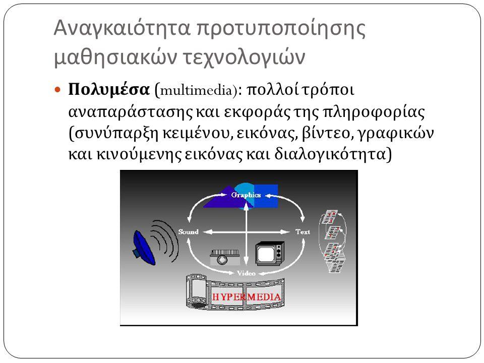 Αναγκαιότητα προτυποποίησης μαθησιακών τεχνολογιών  Πολυμέσα (multimedia): πολλοί τρόποι αναπαράστασης και εκφοράς της πληροφορίας ( συνύπαρξη κειμέν