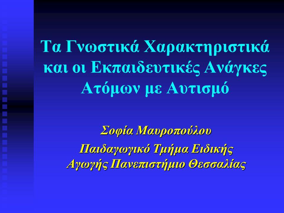 Τα Γνωστικά Χαρακτηριστικά και οι Εκπαιδευτικές Ανάγκες Ατόμων με Αυτισμό Σοφία Μαυροπούλου Παιδαγωγικό Τμήμα Ειδικής Αγωγής Πανεπιστήμιο Θεσσαλίας
