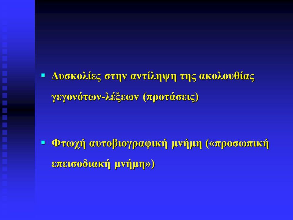  Δυσκολίες στην αντίληψη της ακολουθίας γεγονότων-λέξεων (προτάσεις)  Φτωχή αυτοβιογραφική μνήμη («προσωπική επεισοδιακή μνήμη»)