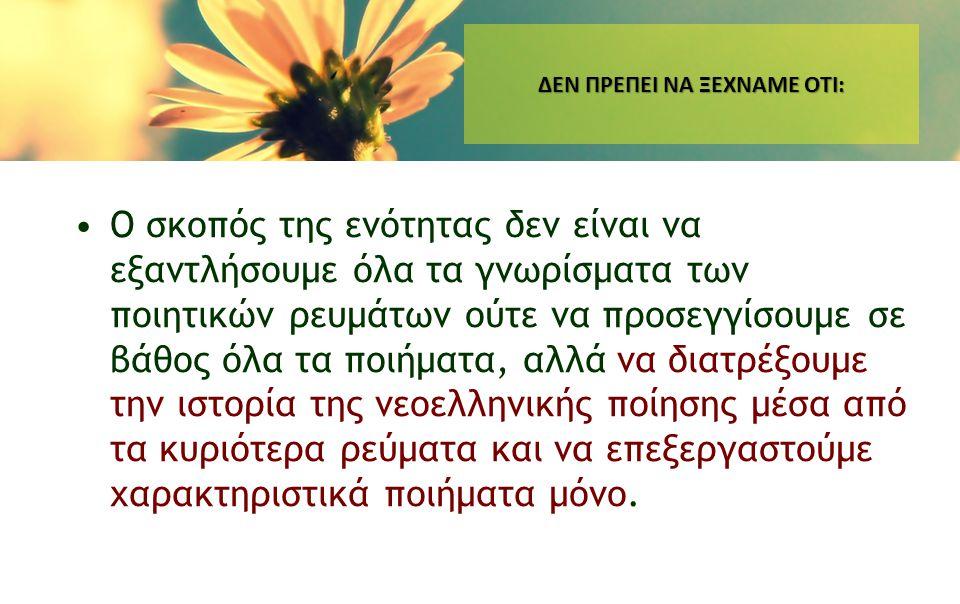 ΔΕΝ ΠΡΕΠΕΙ ΝΑ ΞΕΧΝΑΜΕ ΟΤΙ: •Ο σκοπός της ενότητας δεν είναι να εξαντλήσουμε όλα τα γνωρίσματα των ποιητικών ρευμάτων ούτε να προσεγγίσουμε σε βάθος όλ
