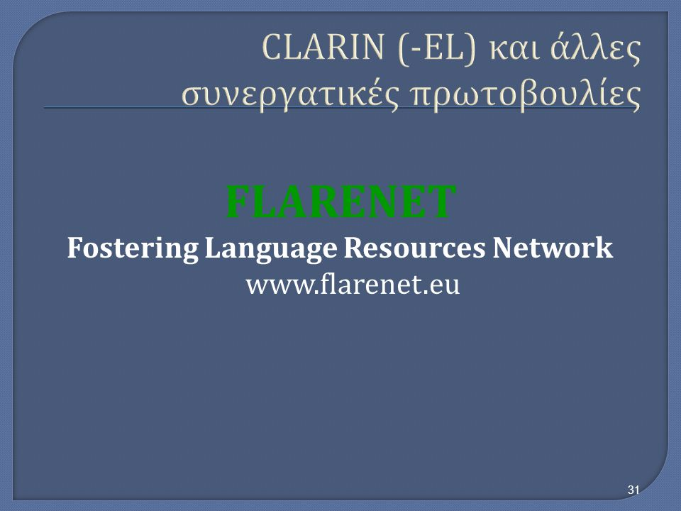 CLARIN (-EL) και άλλες συνεργατικές πρωτοβουλίες FLARENET Fostering Language Resources Network   31