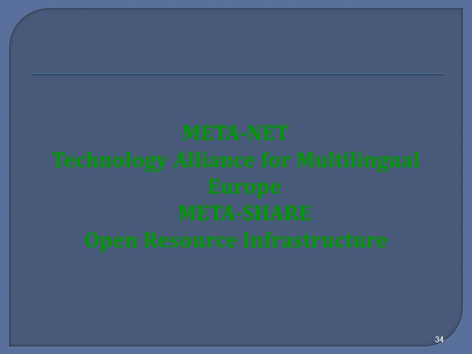 META-NET Technology Alliance for Multilingual Europe META-SHARE Open Resource Infrastructure 34