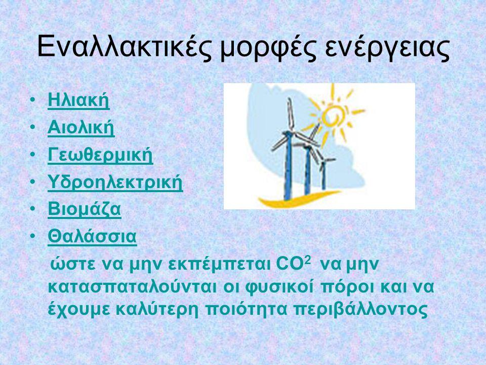 Εναλλακτικές μορφές ενέργειας •ΗλιακήΗλιακή •ΑιολικήΑιολική •ΓεωθερμικήΓεωθερμική •ΥδροηλεκτρικήΥδροηλεκτρική •ΒιομάζαΒιομάζα •Θαλάσσια ώστε να μην εκ
