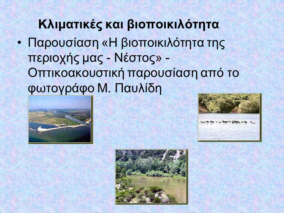 Κλιματικές και βιοποικιλότητα •Παρουσίαση «Η βιοποικιλότητα της περιοχής μας - Νέστος» - Οπτικοακουστική παρουσίαση από το φωτογράφο Μ. Παυλίδη