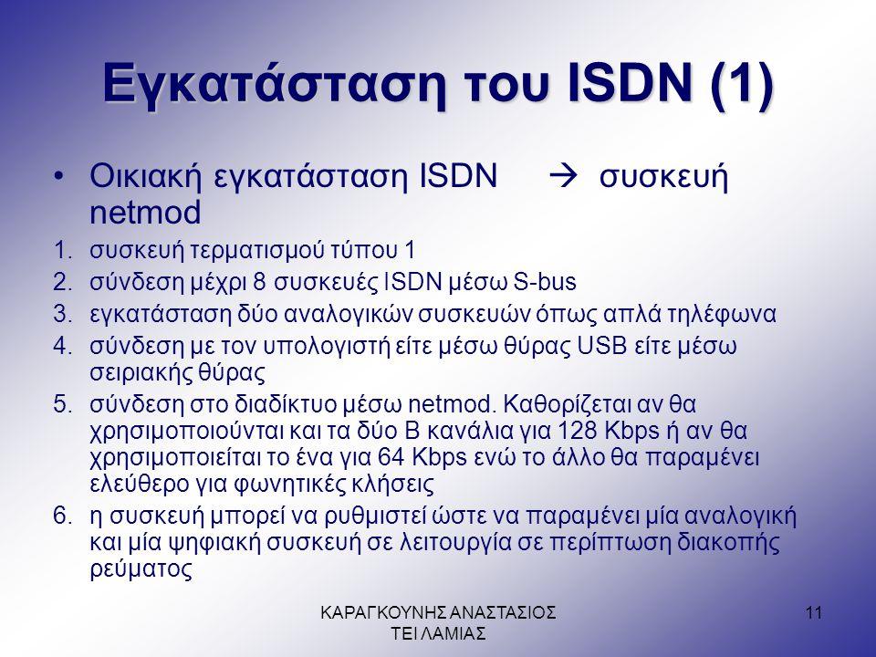 ΚΑΡΑΓΚΟΥΝΗΣ ΑΝΑΣΤΑΣΙΟΣ ΤΕΙ ΛΑΜΙΑΣ 11 Εγκατάσταση του ISDN (1) •Οικιακή εγκατάσταση ISDN  συσκευή netmod 1.συσκευή τερματισμού τύπου 1 2.σύνδεση μέχρι 8 συσκευές ISDN μέσω S-bus 3.εγκατάσταση δύο αναλογικών συσκευών όπως απλά τηλέφωνα 4.σύνδεση με τον υπολογιστή είτε μέσω θύρας USB είτε μέσω σειριακής θύρας 5.σύνδεση στο διαδίκτυο μέσω netmod.