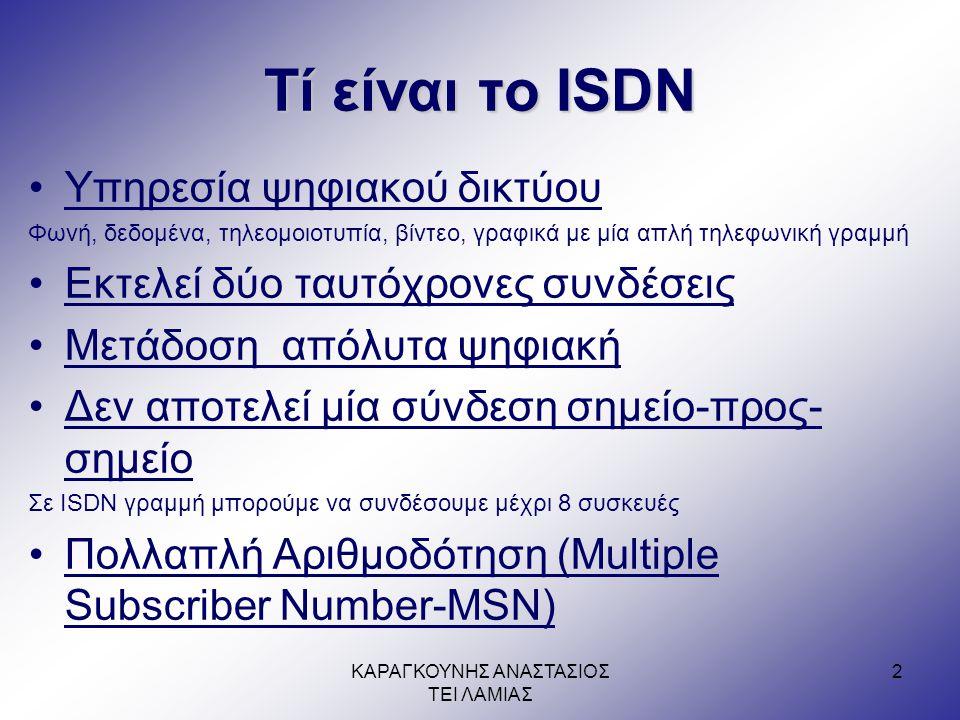 ΚΑΡΑΓΚΟΥΝΗΣ ΑΝΑΣΤΑΣΙΟΣ ΤΕΙ ΛΑΜΙΑΣ 2 Τί είναι το ISDN •Υπηρεσία ψηφιακού δικτύου Φωνή, δεδομένα, τηλεομοιοτυπία, βίντεο, γραφικά με μία απλή τηλεφωνική γραμμή •Εκτελεί δύο ταυτόχρονες συνδέσεις •Μετάδοση απόλυτα ψηφιακή •Δεν αποτελεί μία σύνδεση σημείο-προς- σημείο Σε ISDN γραμμή μπορούμε να συνδέσουμε μέχρι 8 συσκευές •Πολλαπλή Αριθμοδότηση (Multiple Subscriber Number-MSN)
